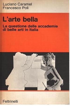 L'arte bella La questione delle accademie di: Luciano Caramel, Francesco