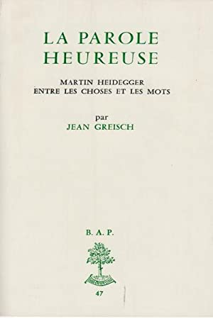 La parole heureuse Martin Heidegger entre les: Jean Greisch