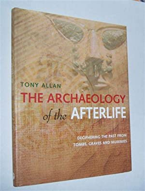 THE ARCHAEOLOGY OF THE AFTERLIFE : Deciphering the Past from Tombs, Graves and Mummies