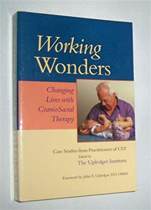 WORKING WONDERS : Changing Lives With CranioSacral Therapy. Case Studies from Practitioners of CST