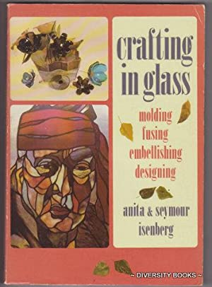 CRAFTING IN GLASS : Molding, Fusing, Embellishing, Designing