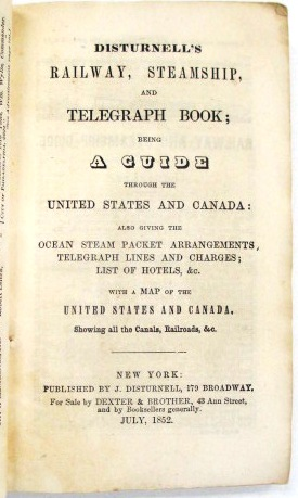DISTURNELL'S RAILWAY, STEAMSHIP, AND TELEGRAPH BOOK; BEING A GUIDE THROUGH THE UNITED STATES AND ...
