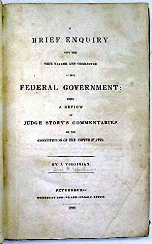A BRIEF ENQUIRY INTO THE TRUE NATURE AND CHARACTER OF OUR FEDERAL GOVERNMENT: BEING A REVIEW OF J...