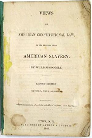 VIEWS OF AMERICAN CONSTITUTIONAL LAW, IN ITS BEARING UPON AMERICAN SLAVERY. SECOND EDITION: REVIS...