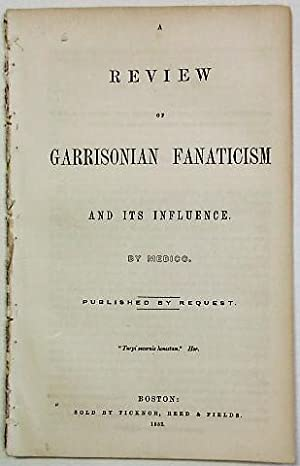 A REVIEW OF GARRISONIAN FANATICISM AND ITS INFLUENCE. BY MEDICO. PUBLISHED BY REQUEST