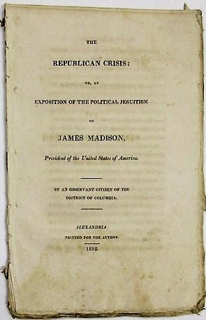 THE REPUBLICAN CRISIS: OR, AN EXPOSITION OF THE POLITICAL JESUITISM OF JAMES MADISON, PRESIDENT O...