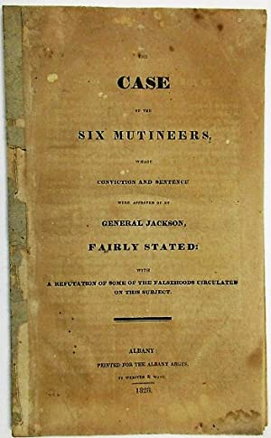 THE CASE OF THE SIX MUTINEERS, WHOSE CONVICTION AND SENTENCE WERE APPROVED OF BY GENERAL JACKSON,...