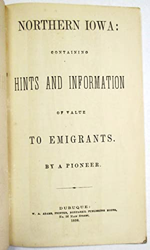 NORTHERN IOWA: CONTAINING HINTS AND INFORMATION OF VALUE TO EMIGRANTS. BY A PIONEER