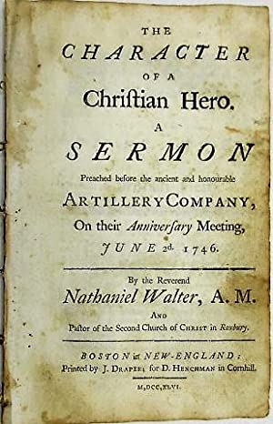 THE CHARACTER OF A CHRISTIAN HERO. A SERMON PREACHED BEFORE THE ANCIENT AND HONOURABLE ARTILLERY ...