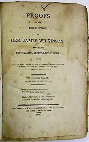 PROOFS OF THE CORRUPTION OF GEN. JAMES WILKINSON, AND OF HIS CONNEXION WITH AARON BURR, WITH A FU...
