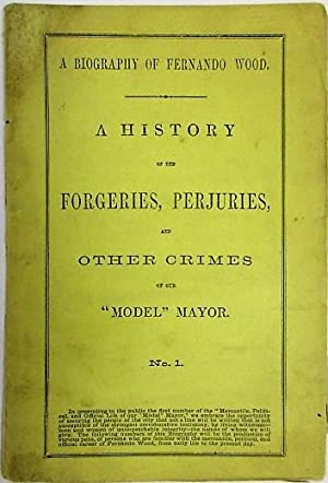 A BIOGRAPHY OF FERNANDO WOOD. A HISTORY OF THE FORGERIES, PERJURIES, AND OTHER CRIMES OF OUR