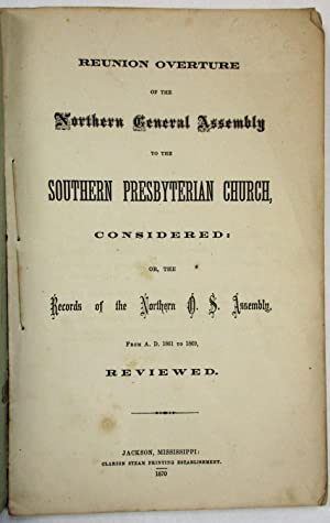 REUNION OVERTURE OF THE NORTHERN GENERAL ASSEMBLY TO THE SOUTHERN PRESBYTERIAN CHURCH, CONSIDERED...