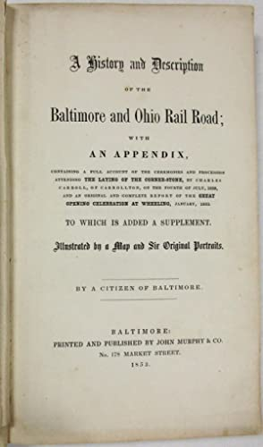 A HISTORY AND DESCRIPTION OF THE BALTIMORE AND OHIO RAIL ROAD; WITH AN APPENDIX, CONTAINING A FUL...