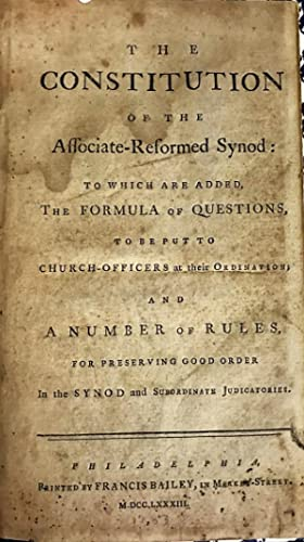 THE CONSTITUTION OF THE ASSOCIATE-REFORMED SYNOD: TO WHICH ARE ADDED, THE FORMULA OF QUESTIONS, T...