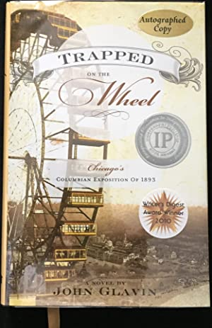 TRAPPED ON THE WHEEL; Chicago's Columbian Exposition of 1893 / A Novel by John Glavin / Graphics ...