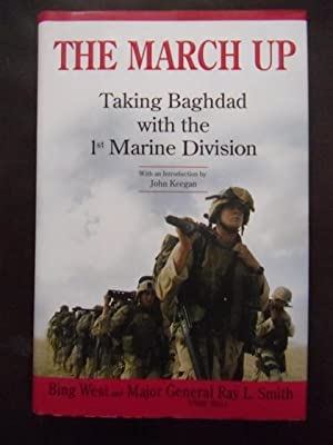 The March Up : Taking Baghdad with the 1st Marine Division: West, Bing; Smith, Ray L.