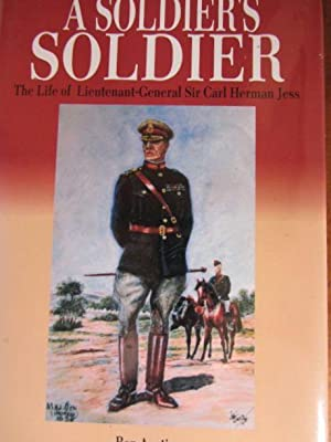 A SOLDIER'S SOLDIER THE LIFE OF LIEUTENANT-GENERAL SIR CARL HERMAN JESS