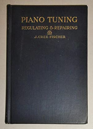 Piano Tuning; Regulating And Repair : A Complete Course of Self-Instruction in the Tuning of Pianos...