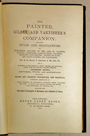 The Painter, Gilder, and Varnisher's Companion; Containing Rules and Regulations in Everything Re...