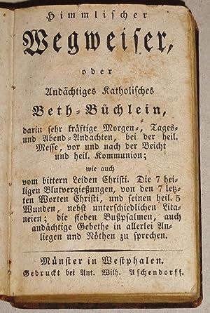 Himmlischer Wegweiser, Oder, Andachtiges Katholisches Beth-Buchlein Darin Sehr Kraftige Morgen-, ...