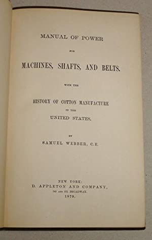 Manual of Power for Machines, Shafts, and Belts; With the History of Cotton Manufacture in the ...