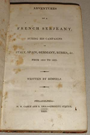 Adventures of a French Serjeant : During His Campaigns in Italy, Spain, Germany, Russia, &c. , ...