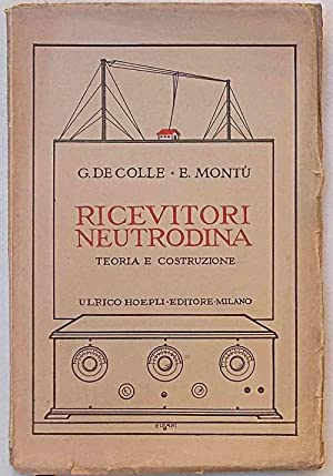 Ricevitori neutrodina. Teoria e costruzione.: DE COLLE G. - MONTU' E.