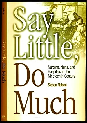 Say Little, Do Much: Nursing, Nuns, and: Nelson, Sioban