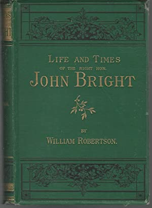 Life and Times of the Right Hon. John Bright.: Bright, John) Robertson, William