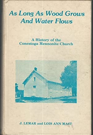 As Long as Wood Grows and Water Flows: A History of the Conestoga Mennonite Church: Mast, Lemar, J....