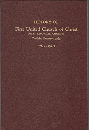 The History of the First United Church of Christ, Carlisle, Pennsylvania, 1763-1963: Prentice, J. ...