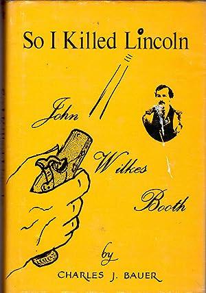 So I Killed Lincoln: John Wilkes Booth: Booth, John Wilkes)
