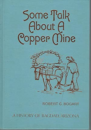 Some Talk About a Copper Mine: A History of Bagdad, Arizona [Signed & Inscribed By Author]: ...