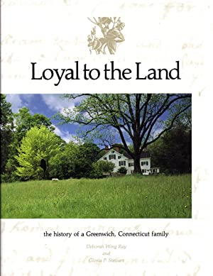 Loyal to the Land: The History of a Greenwich Connecticut Family: Ray, Deborah Wing & Stewart, ...