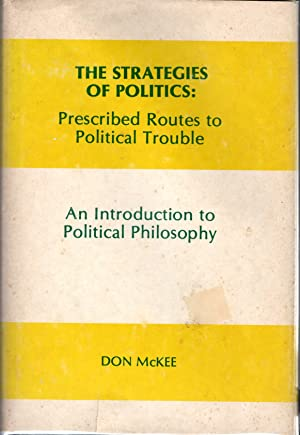 The Strategies of Politics: Prescribed Routes to Political Trouble an Introduction to Political ...