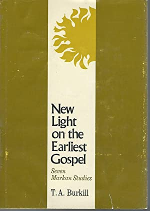 New Light on the Earliest Gospel: Seven Markan Studies: Burkill, T.A. (T. Alec)