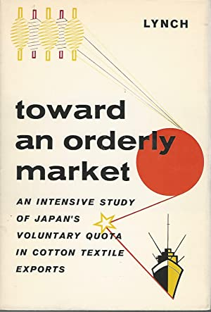 Toward an Orderly Market An Intensive Study of Japan's Volumtary Quota in Cotton: Lynch, John