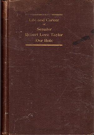 Life and Career of Senator Robert Love Taylor (Our Bob): Taylor, Robert Love) Taylor, James P.; Alf...