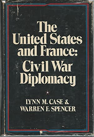 The United States and France: Civil War Diplomacy: Case, Lynn M. & Spencer, Warren F.