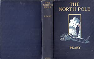 The North Pole: Its Discovery in 1909 Under the Auspices of the Peary Arctic Club: Peary, Robert E ...