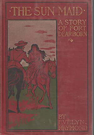 The Sun Maid; A Story of Fort Dearborn: Raymond, Evelyn