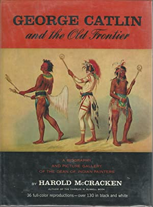 George Catlin and the Old Frontier: A Biography and Picture Gallery of the Dean of Indian Painters:...