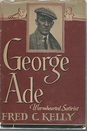 George Ade: Warmhearted Satirist [SIGNED & Insc: Ade, George) Kelly,
