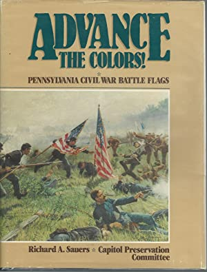 Advance the Colors!: Pennsylvania Civil War Battle Flags. Volume I: Sauers, Richard