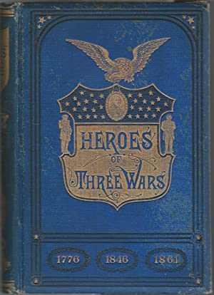 Heroes of Three Wars: Comprising A Series of Biographical Sketches of the most Distinguish Soldiers...