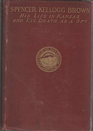 Spencer Kellogg Brown: His Life in Kansas and His Death as a Spy, 1842-1863 [Signed & Inscribed...