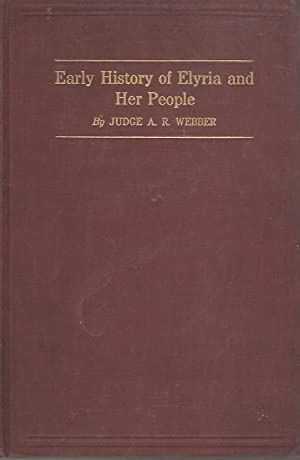 Early History Of Elyria and Her People [Signed and Inscribed By Author]: Webber, A. R. (Judge)