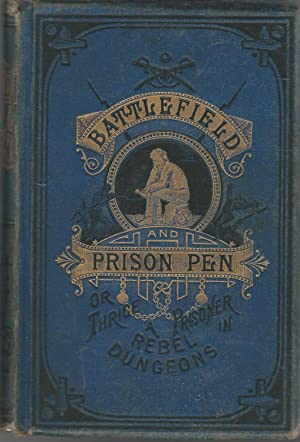 Battle Field and Prison Pen, or, Through the War, and Thrice a Prisoner in Rebel Dungeons: Urban, ...