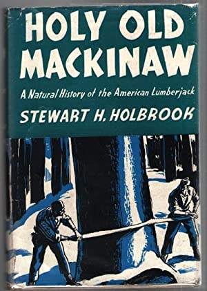 Holy Old Mackinaw: A Natural History of the American Luberjack: Holbrook, Stewart H.