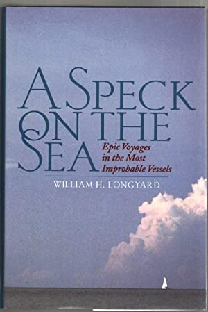 A Speck on the Sea: Epic Voyages in the Most Improbable Vessels: Longyard, William H.